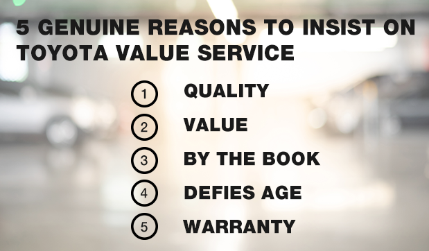 5 GENUINE REASONS TO INSIST ON TOYOTA VALUE SERVICE 1. Quality 2. Value 3. By the Book 4. Defies Age 5. Warranty